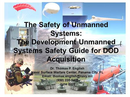 1 The Safety of Unmanned Systems: The Development Unmanned Systems Safety Guide for DOD Acquisition Dr. Thomas P. English Naval Surface Warfare Center,
