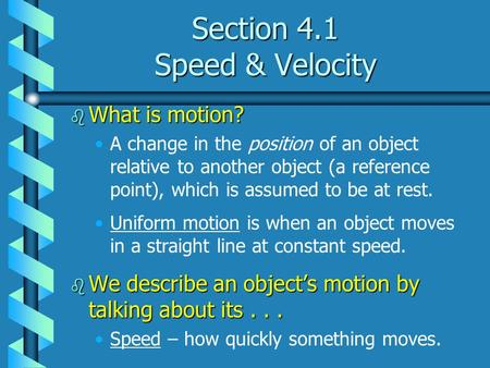Section 4.1 Speed & Velocity b What is motion? A change in the position of an object relative to another object (a reference point), which is assumed to.
