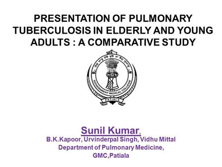 Sunil Kumar, B.K.Kapoor, Urvinderpal Singh, Vidhu Mittal Department of Pulmonary Medicine, GMC,Patiala PRESENTATION OF PULMONARY TUBERCULOSIS IN ELDERLY.