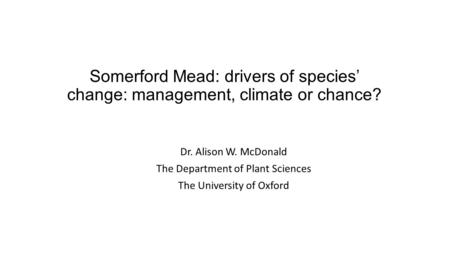 Somerford Mead: drivers of species' change: management, climate or chance? Dr. Alison W. McDonald The Department of Plant Sciences The University of Oxford.