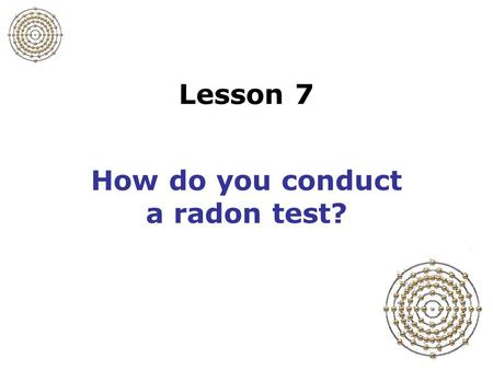 Lesson 7 How do you conduct a radon test?. Slide 7-1 Procedure for a radon test 1.Preparing for a test 2.Preparing the residents 3.Conducting the test.