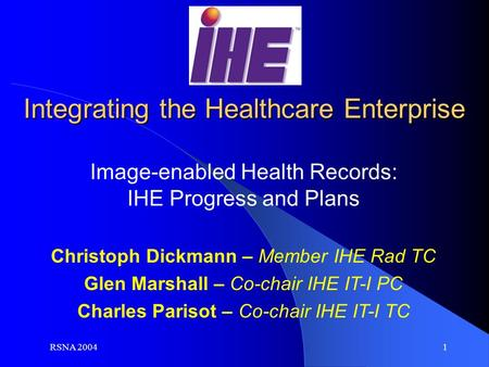 RSNA 2004 1 Christoph Dickmann – Member IHE Rad TC Glen Marshall – Co-chair IHE IT-I PC Charles Parisot – Co-chair IHE IT-I TC Image-enabled Health Records:
