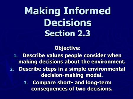 Making Informed Decisions Section 2.3 Objective: 1. Describe values people consider when making decisions about the environment. 2. Describe steps in a.