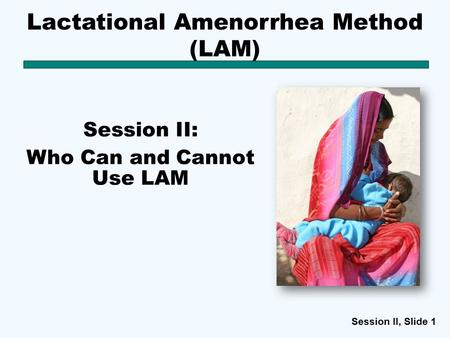 Session II, Slide 1 Lactational Amenorrhea Method (LAM) Session II: Who Can and Cannot Use LAM.