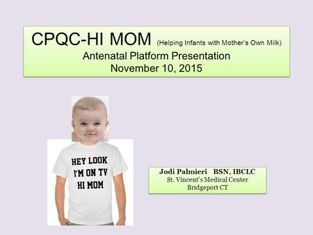 CPQC-HI MOM (Helping Infants with Mother's Own Milk) Antenatal Platform Presentation November 10, 2015 Jodi Palmieri BSN, IBCLC St. Vincent's Medical Center.