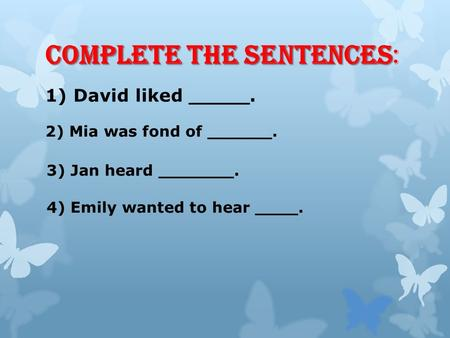 Complete the sentences Complete the sentences: 1) David liked _____. 2) Mia was fond of ______. 3) Jan heard _______. 4) Emily wanted to hear ____.