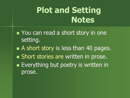 Plot and Setting Notes You can read a short story in one setting. A short story is less than 40 pages. Short stories are written in prose. Everything but.