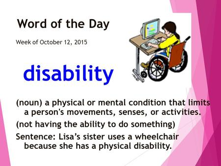 Word of the Day Week of October 12, 2015 disability (noun) a physical or mental condition that limits a person's movements, senses, or activities. (not.