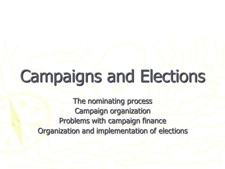 Campaigns and Elections The nominating process Campaign organization Problems with campaign finance Organization and implementation of elections.