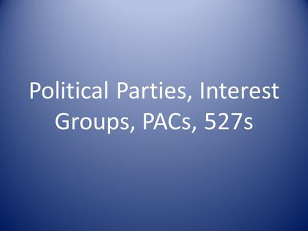 Political Parties, Interest Groups, PACs, 527s. Political Parties 2 party system – Republican – Democrat Bipartisan Third Parties – Types – Why they fail?