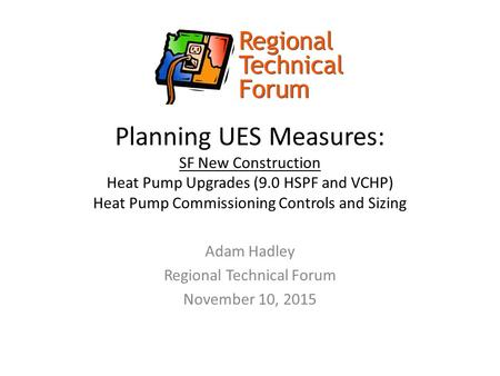 Planning UES Measures: SF New Construction Heat Pump Upgrades (9.0 HSPF and VCHP) Heat Pump Commissioning Controls and Sizing Adam Hadley Regional Technical.