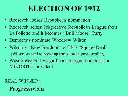 "ELECTION OF 1912 Roosevelt looses Republican nomination Roosevelt seizes Progressive Republican League from La Follette and it becomes ""Bull Moose"" Party."