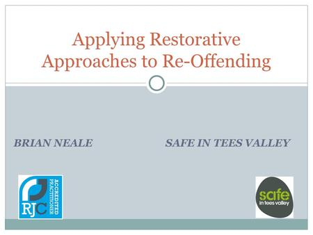 BRIAN NEALE SAFE IN TEES VALLEY Applying Restorative Approaches to Re-Offending.