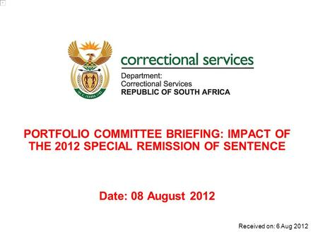 PORTFOLIO COMMITTEE BRIEFING: IMPACT OF THE 2012 SPECIAL REMISSION OF SENTENCE Date: 08 August 2012 Received on: 6 Aug 2012.