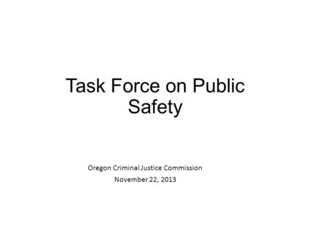 Task Force on Public Safety Oregon Criminal Justice Commission November 22, 2013.