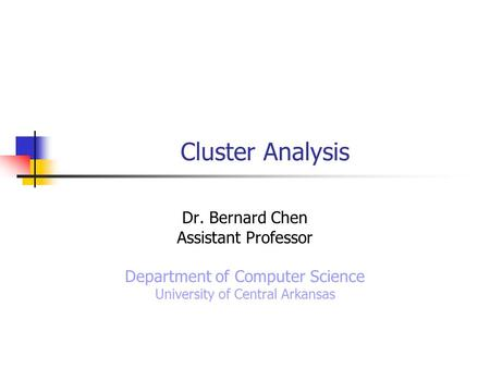 Cluster Analysis Dr. Bernard Chen Assistant Professor Department of Computer Science University of Central Arkansas.
