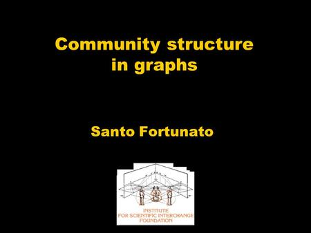 "Community structure in graphs Santo Fortunato. More links ""inside"" than ""outside"" Graphs are ""sparse"" ""Communities"""