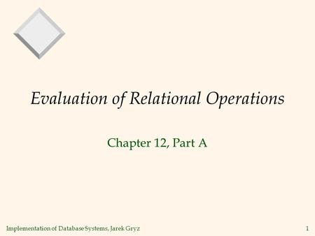 Implementation of Database Systems, Jarek Gryz1 Evaluation of Relational Operations Chapter 12, Part A.