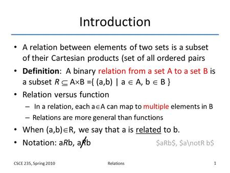 RelationsCSCE 235, Spring 2010 1 Introduction A relation between elements of two sets is a subset of their Cartesian products (set of all ordered pairs.