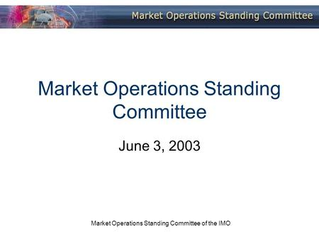 Market Operations Standing Committee of the IMO Market Operations Standing Committee June 3, 2003.