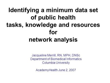 Jacqueline Merrill, RN, MPH, DNSc Department of Biomedical Informatics Columbia University AcademyHealth June 2, 2007 Identifying a minimum data set of.