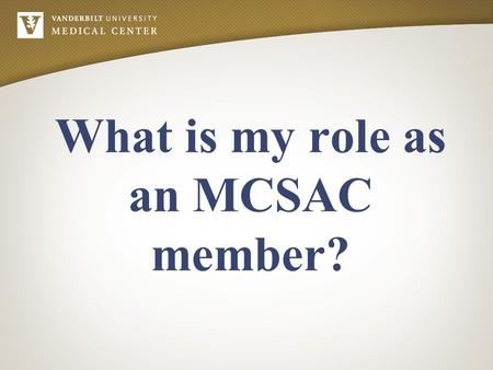 What is my role as an MCSAC member?. A member is a non-faculty, staff member appointed or elected to represent a designated area of VUMC. A member is.