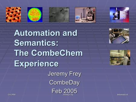 Oct 2004 Jeremy Frey Informatics1 Automation and Semantics: The CombeChem Experience Jeremy Frey CombeDay Feb 2005.