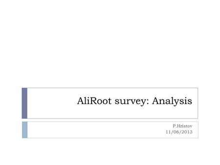 AliRoot survey: Analysis P.Hristov 11/06/2013. Are you involved in analysis activities?(85.1% Yes, 14.9% No) 2 Involved since 4.5±2.4 years Dedicated.