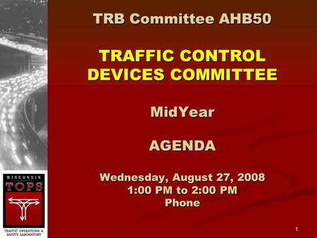1 TRB Committee AHB50 TRAFFIC CONTROL DEVICES COMMITTEE MidYear AGENDA Wednesday, August 27, 2008 1:00 PM to 2:00 PM Phone.