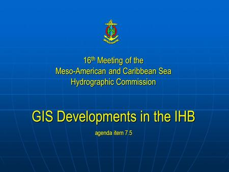 16 th Meeting of the Meso-American and Caribbean Sea Hydrographic Commission GIS Developments in the IHB agenda item 7.5.