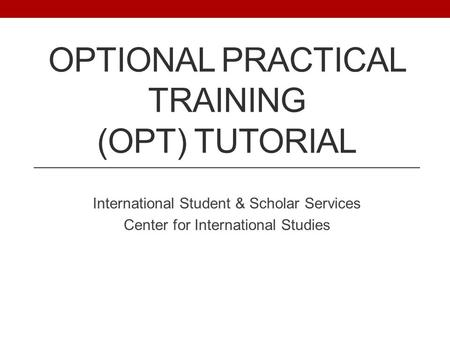 OPTIONAL PRACTICAL TRAINING (OPT) TUTORIAL International Student & Scholar Services Center for International Studies.
