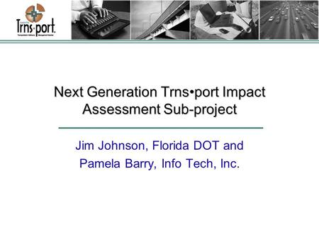 Next Generation Trnsport Impact Assessment Sub-project Jim Johnson, Florida DOT and Pamela Barry, Info Tech, Inc.