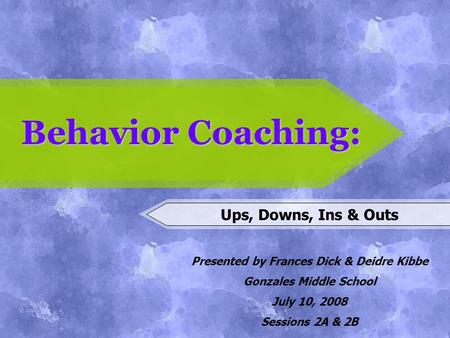 Behavior Coaching: Ups, Downs, Ins & Outs Presented by Frances Dick & Deidre Kibbe Gonzales Middle School July 10, 2008 Sessions 2A & 2B.