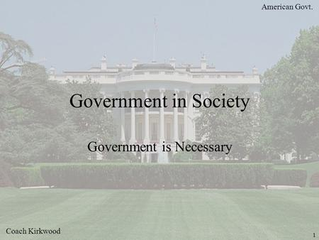 American Govt. Coach Kirkwood 1 Government in Society Government is Necessary.