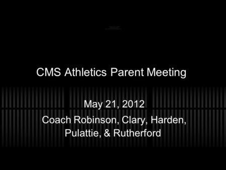 CMS Athletics Parent Meeting May 21, 2012 Coach Robinson, Clary, Harden, Pulattie, & Rutherford.