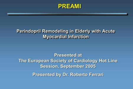Perindopril Remodeling in Elderly with Acute Myocardial Infarction PREAMIPREAMI Presented at The European Society of Cardiology Hot Line Session, September.
