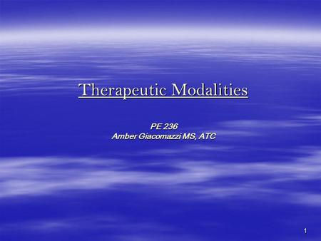 1 Therapeutic Modalities PE 236 Amber Giacomazzi MS, ATC.