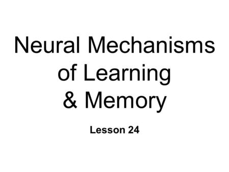 Neural Mechanisms of Learning & Memory Lesson 24.
