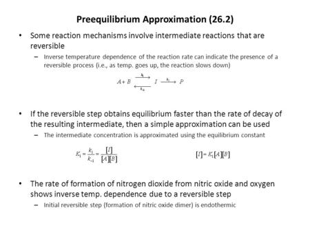 Preequilibrium Approximation (26.2) Some reaction mechanisms involve intermediate reactions that are reversible – Inverse temperature dependence of the.
