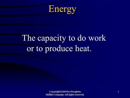 Copyright©2000 by Houghton Mifflin Company. All rights reserved. 1 Energy The capacity to do work or to produce heat.