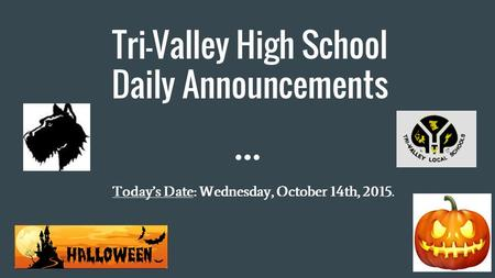 Tri-Valley High School Daily Announcements Today's Date: Wednesday, October 14th, 2015.
