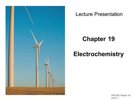 CHE1102, Chapter 19 Learn, 1 Chapter 19 Electrochemistry Lecture Presentation.