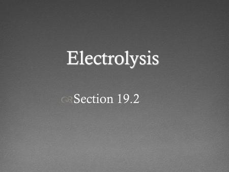 Electrolysis  Section 19.2. Electrolysis Occurs in an electrolytic cell Can be the molten salt, or ions in solution Cations are attracted to the cathode.