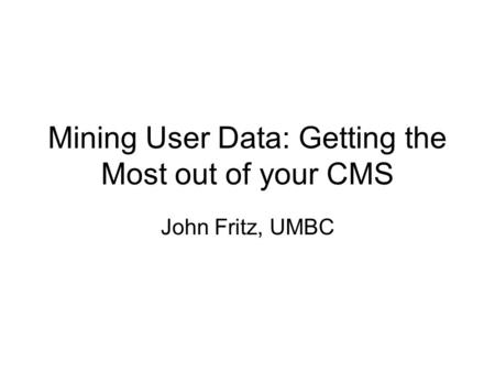 Mining User Data: Getting the Most out of your CMS John Fritz, UMBC.