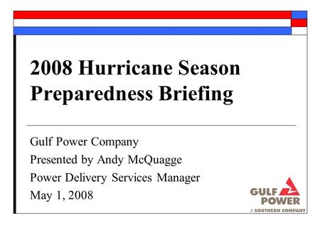 2008 Hurricane Season Preparedness Briefing Gulf Power Company Presented by Andy McQuagge Power Delivery Services Manager May 1, 2008.