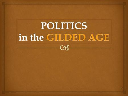 1.  Politics in the Gilded Age  Local and national political corruption in the 19 th century leads to calls for reform.