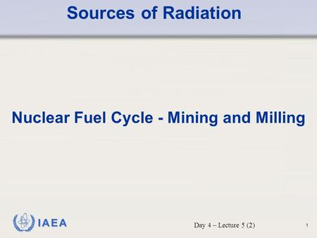 IAEA Sources of Radiation Nuclear Fuel Cycle - Mining and Milling Day 4 – Lecture 5 (2) 1.