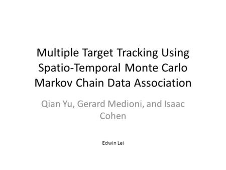 Multiple Target Tracking Using Spatio-Temporal Monte Carlo Markov Chain Data Association Qian Yu, Gerard Medioni, and Isaac Cohen Edwin Lei.