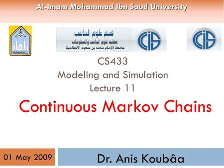CS433 Modeling and Simulation Lecture 11 Continuous Markov Chains Dr. Anis Koubâa 01 May 2009 Al-Imam Mohammad Ibn Saud University.