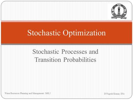 Stochastic Processes and Transition Probabilities D Nagesh Kumar, IISc Water Resources Planning and Management: M6L5 Stochastic Optimization.